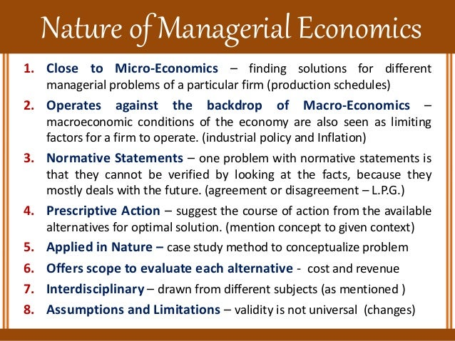 nature and scope of business economics That is, the study of economics is split into two parts, viz, micro-economics (ie, price theory) and macros economics (ie, theory of income and employ­ment) scope of economics: while discussing the subject-matter and definition of economics, we have said something about the scope of economics too.