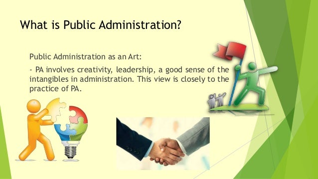 scope of public administration The public administration is the handmaiden of government for carrying in its activities hence, as an activity the scope of public administration is no less then the scope of state activity in a modern welfare state people expect many things – a wide variety of services and protection from the.