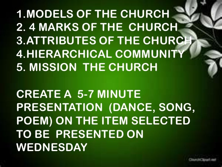 1.MODELS OF THE CHURCH2. 4 MARKS OF THE CHURCH3.ATTRIBUTES OF THE CHURCH4.HIERARCHICAL COMMUNITY5. MISSION THE CHURCHCREAT...