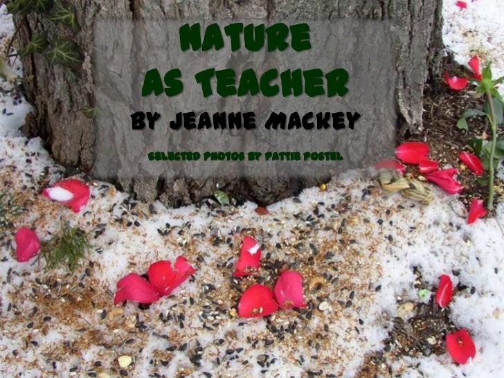 Natureas Teacherby Jeanne Mackey Selected photos by Pattie Postel                                    1