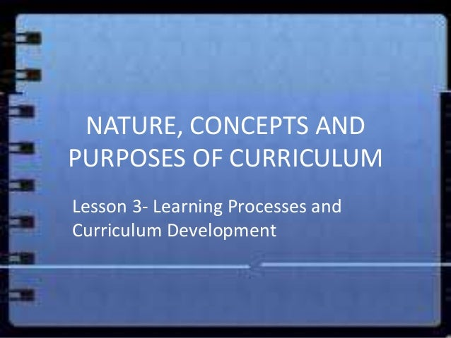 NATURE, CONCEPTS ANDPURPOSES OF CURRICULUMLesson 3- Learning Processes andCurriculum Development