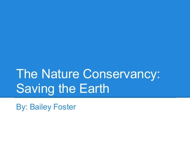 The Nature Conservancy:Saving the EarthBy: Bailey Foster