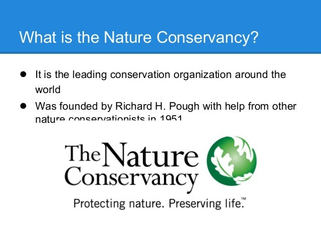 What is the Nature Conservancy?● It is the leading conservation organization around theworld● Was founded by Richard H. Po...