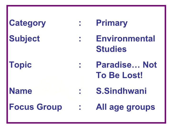 Category : Primary Subject : Environmental  Studies Topic : Paradise… Not  To Be Lost! Name : S.Sindhwani Focus Group : Al...