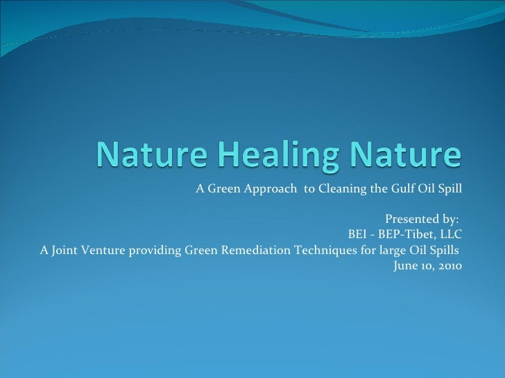 A Green Approach  to Cleaning the Gulf Oil Spill Presented by:  BEI - BEP-Tibet, LLC A Joint Venture providing Green Remed...
