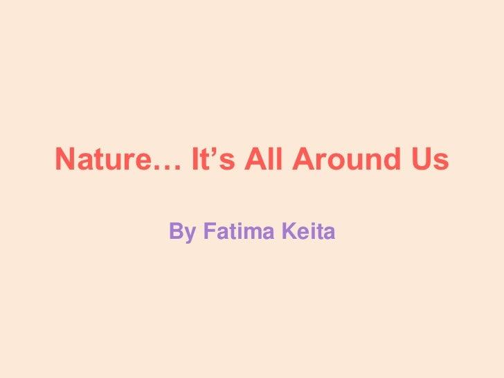 Nature… It's All Around Us       By Fatima Keita