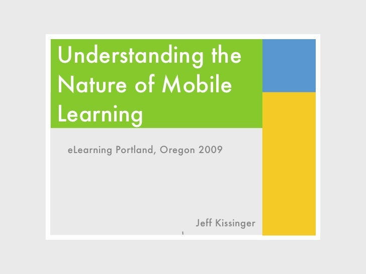 Understanding the Nature of Mobile Learning eLearning Portland, Oregon 2009                               Jeff Kissinger  ...