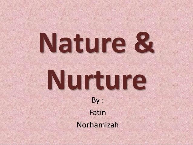 Nature & NurtureBy : Fatin Norhamizah
