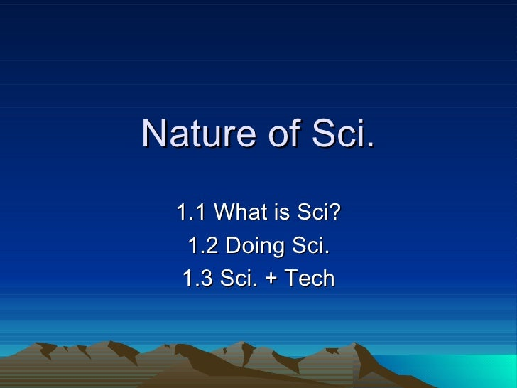 Nature of Sci. 1.1 What is Sci? 1.2 Doing Sci. 1.3 Sci. + Tech