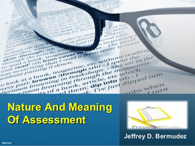 Nature And MeaningNature And Meaning Of AssessmentOf Assessment Jeffrey D. Bermudez