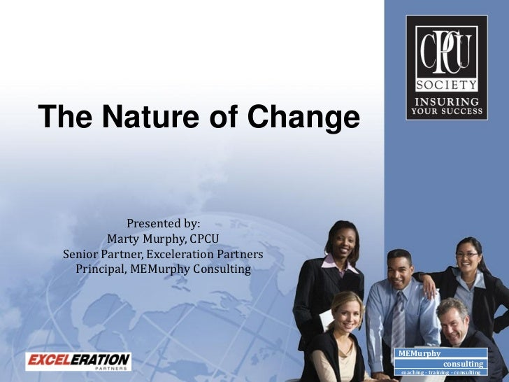 The Nature of Change             Presented by:         Marty Murphy, CPCU Senior Partner, Exceleration Partners   Principa...