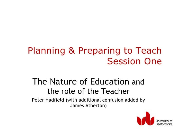 Planning & Preparing to Teach Session One The Nature of Education  and the role of the Teacher Peter Hadfield (with additi...