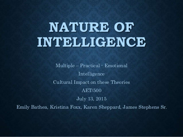 NATURE OF INTELLIGENCE Multiple – Practical - Emotional Intelligence Cultural Impact on these Theories AET/500 July 13, 20...