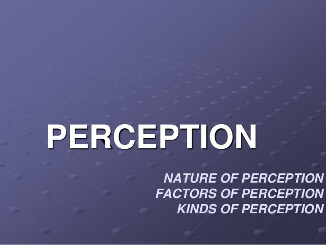 NATURE OF PERCEPTION FACTORS OF PERCEPTION KINDS OF PERCEPTION PERCEPTION