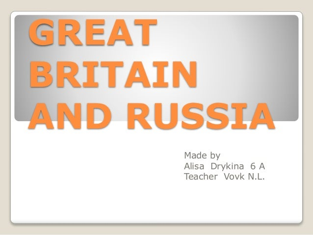 GREAT BRITAIN AND RUSSIA Made by Alisa Drykina 6 A Teacher Vovk N.L.