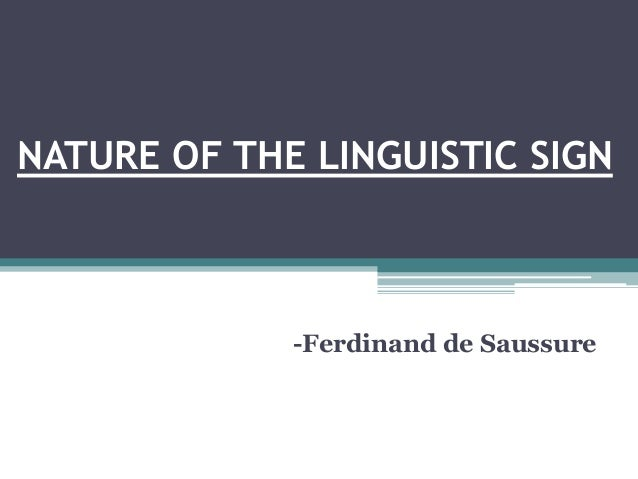 "nature of linguistic sign by ferdinand Ferdinand de saussure • arbitrary nature of the sign – we have inherited  language from our ancestors – language is connecting sound-images – a ' fence""."