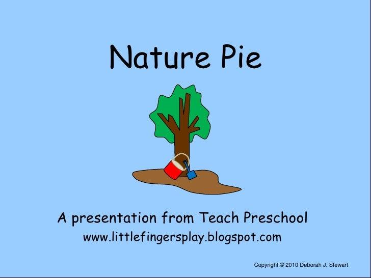 Nature Pie<br />A presentation from Teach Preschool<br />www.littlefingersplay.blogspot.com<br />Copyright © 2010 Deborah ...