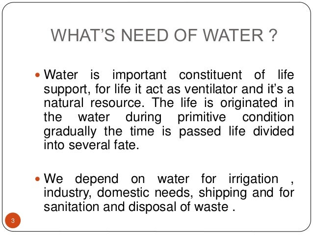 WHAT'S NEED OF WATER ?  Water is important constituent of life support, for life it act as ventilator and it's a natural ...