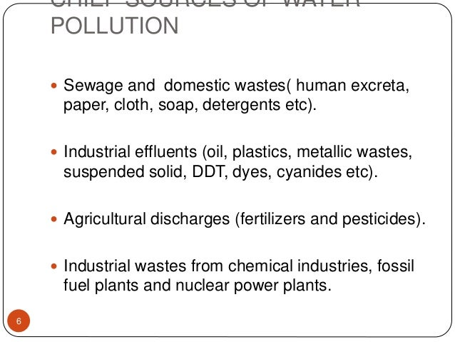 CHIEF SOURCES OF WATER POLLUTION  Sewage and domestic wastes( human excreta, paper, cloth, soap, detergents etc).  Indus...