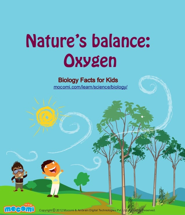 Nature's balance: Oxygen Biology Facts for Kids mocomi.com/learn/science/biology/  M  F UN FOR ME!  Copyright © 2012 Mocom...