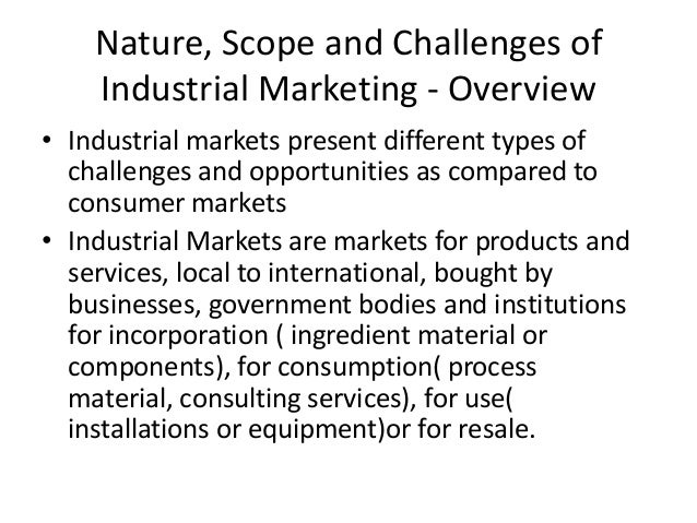 Nature, Scope and Challenges of    Industrial Marketing - Overview• Industrial markets present different types of  challen...
