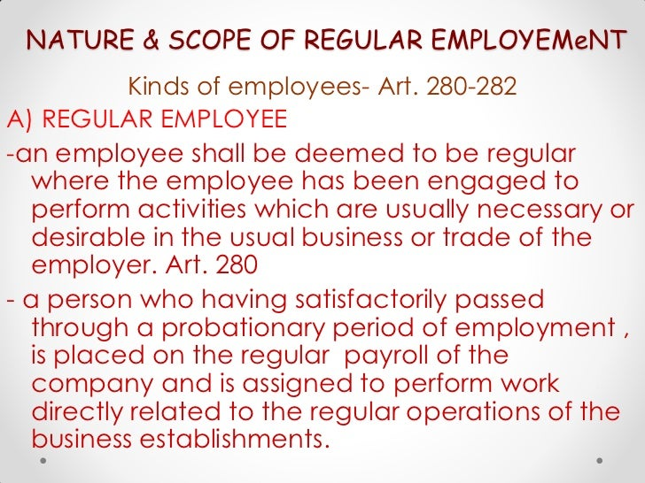 NATURE & SCOPE OF REGULAR EMPLOYEMeNT           Kinds of employees- Art. 280-282A) REGULAR EMPLOYEE-an employee shall be d...