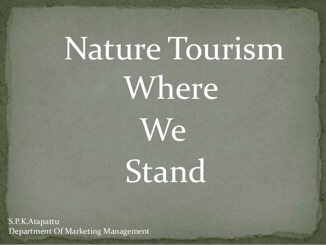 Nature Tourism Where We Stand S.P.K.Atapattu Department Of Marketing Management