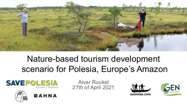 Nature-based tourism development scenario for Polesia, Europe's Amazon Aivar Ruukel 27th of April 2021