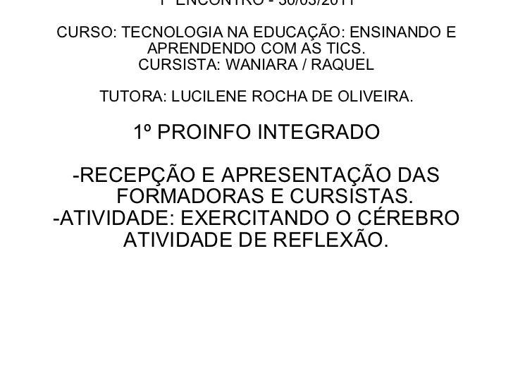 1º ENCONTRO - 30/03/2011 CURSO: TECNOLOGIA NA EDUCAÇÃO: ENSINANDO E APRENDENDO COM AS TICS. CURSISTA: WANIARA / RAQUEL TUT...