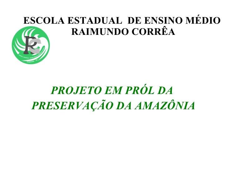 ESCOLA ESTADUAL  DE ENSINO MÉDIO  RAIMUNDO CORRÊA <ul><li>PROJETO EM PRÓL DA  </li></ul><ul><li>PRESERVAÇÃO DA AMAZÔNIA </...