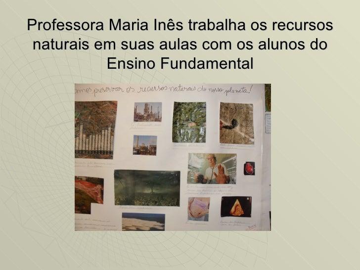 Professora Maria Inês trabalha os recursos naturais em suas aulas com os alunos do           Ensino Fundamental