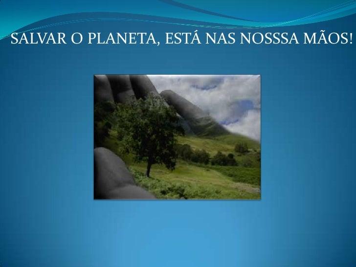 SALVAR O PLANETA, ESTÁ NAS NOSSSA MÃOS!
