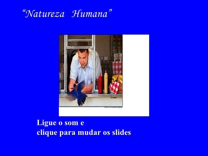 """Ligue o som e  clique para mudar os slides """" Natureza  Humana"""""""