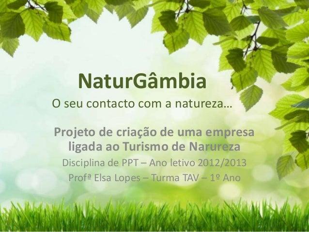 NaturGâmbia O seu contacto com a natureza… Projeto de criação de uma empresa ligada ao Turismo de Narureza Disciplina de P...