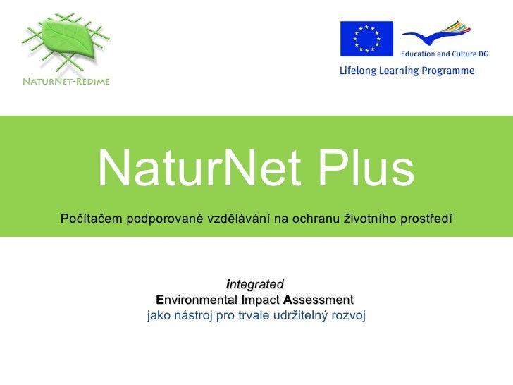 NaturNet Plus Počítačem podporované vzdělávání na ochranu životního prostředí i ntegrated   E nvironmental  I mpact  A sse...