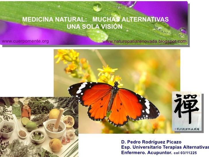 MEDICINA NATURAL:  MUCHAS ALTERNATIVAS UNA SOLA VISIÓN D. Pedro Rodríguez Picazo Esp. Universitario Terapias Alternativas ...