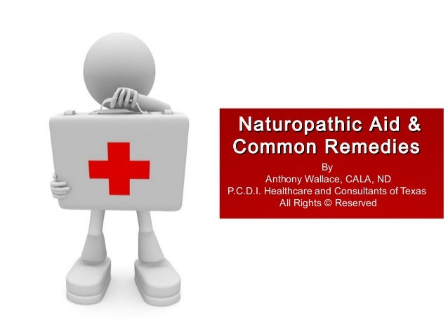 Naturopathic Aid &Naturopathic Aid & Common RemediesCommon Remedies By Anthony Wallace, CALA, ND P.C.D.I. Healthcare and C...