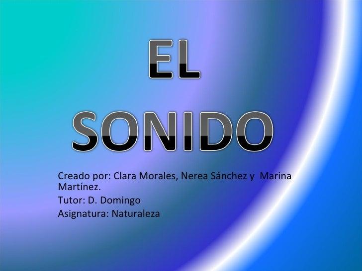 Creado por: Clara Morales, Nerea Sánchez y  Marina Martínez. Tutor: D. Domingo  Asignatura: Naturaleza