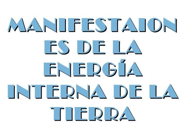 MANIFESTAIONMANIFESTAION ES DE LAES DE LA ENERGÍAENERGÍA INTERNA DE LAINTERNA DE LA TIERRATIERRA