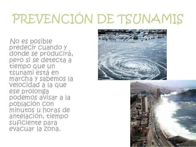 PREVENCIÓN DE TSUNAMIS No es posible predecir cuando y donde se producirá, pero si se detecta a tiempo que un tsunami está...