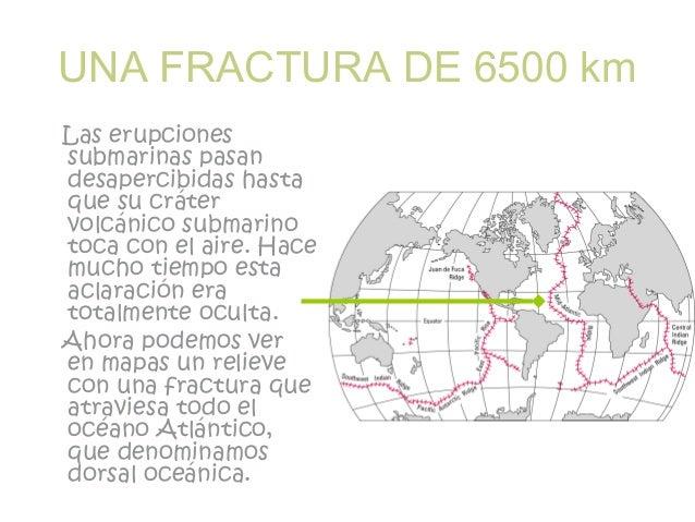 UNA FRACTURA DE 6500 km Las erupciones submarinas pasan desapercibidas hasta que su cráter volcánico submarino toca con el...