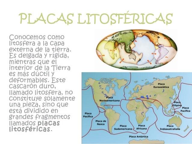 PLACAS LITOSFÉRICAS Conocemos como litosfera a la capa externa de la tierra. Es delgada y rígida, mientras que el interior...