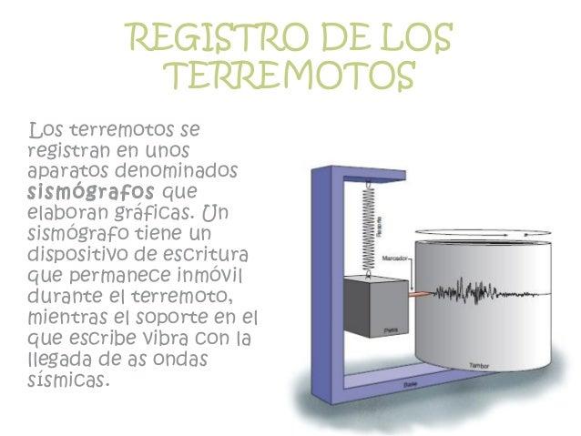 REGISTRO DE LOS TERREMOTOS Los terremotos se registran en unos aparatos denominados sismógrafos que elaboran gráficas. Un ...