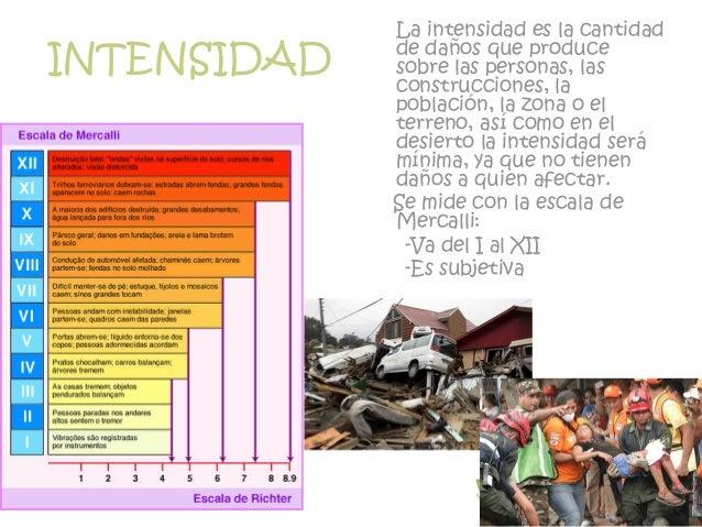 INTENSIDAD La intensidad es la cantidad de daños que produce sobre las personas, las construcciones, la población, la zona...