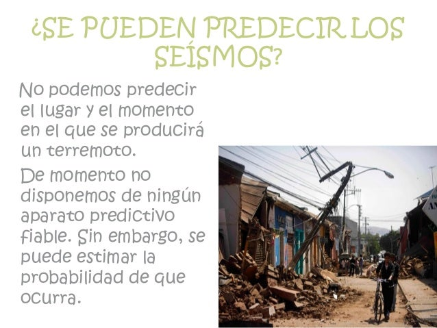¿SE PUEDEN PREDECIR LOS SEÍSMOS? No podemos predecir el lugar y el momento en el que se producirá un terremoto. De momento...