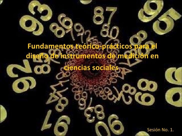 Fundamentos teórico-prácticos para el diseño de instrumentos de medición en ciencias sociales   Sesión No. 1.