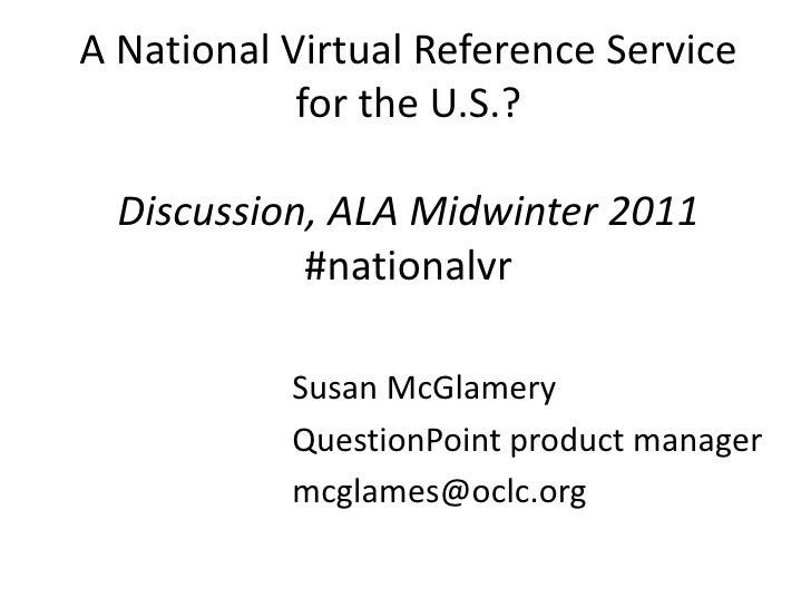 A National Virtual Reference Service for the U.S.? Discussion, ALA Midwinter 2011#nationalvr<br />Susan McGlamery<br />Que...