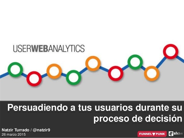 @natzir9 / User Web Analytics / #eShowBCN15 Persuadiendo a tus usuarios durante su proceso de decisión Natzir Turrado / @n...