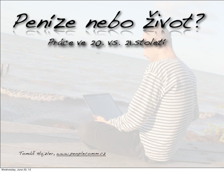 Peníze nebo život?                         Práce ve 20. vs. 21.století            Tomáš Hajzler, www.peoplecomm.czWednesda...
