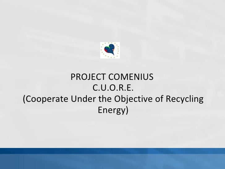 PROJECT COMENIUS  C.U.O.R.E. (Cooperate Under the Objective of Recycling Energy)
